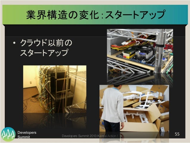 Summit Developers Developers Summit 2013 Kansai Action !  業界構造の変化:スタートアップ   • クラウド以前の   スタートアップ   55