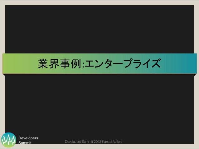 Summit Developers Developers Summit 2013 Kansai Action !  業界事例:エンタープライズ