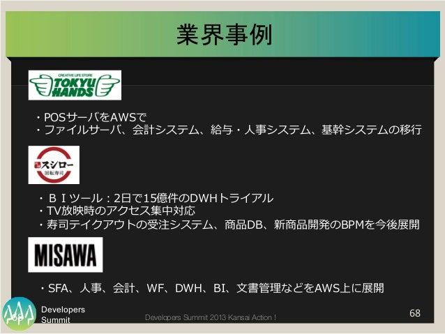 Summit Developers Developers Summit 2013 Kansai Action !   68  68   ・POSサーバをAWSで ・ファイルサーバ、会計システム、給与・⼈人事システム、基幹システムの移⾏行...
