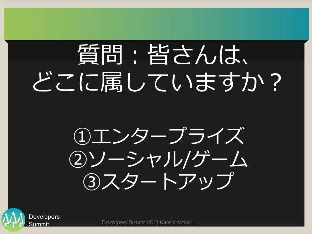 Summit Developers Developers Summit 2013 Kansai Action !  質問:皆さんは、 どこに属していますか? ①エンタープライズ ②ソーシャル/ゲーム ③スタートアップ