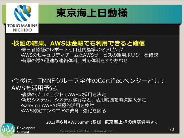 Summit Developers Developers Summit 2013 Kansai Action !   70   •検証の結果、AWSは⾦金金融でも利利⽤用できると確信 •第三者認証のレポートと⾃自社内基準のマッピング •...