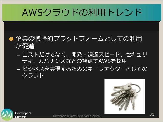 "Summit Developers Developers Summit 2013 Kansai Action !  AWSクラウドの利利⽤用トレンド   71   ""  企業の戦略略的プラットフォームとしての利利⽤用 が促進 – コ..."