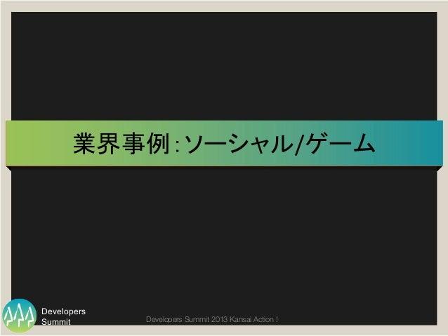 Summit Developers Developers Summit 2013 Kansai Action !  業界事例:ソーシャル/ゲーム