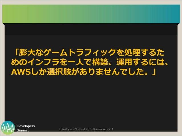 Summit Developers Developers Summit 2013 Kansai Action !  「膨⼤大なゲームトラフィックを処理理するた めのインフラを⼀一⼈人で構築、運⽤用するには、  AWSしか選択肢がありませんでし...