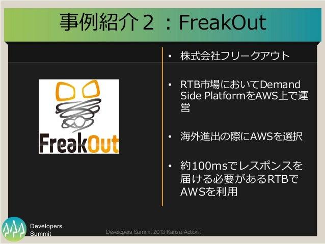 Summit Developers Developers Summit 2013 Kansai Action !  • 株式会社フリークアウト • RTB市場においてDemand  Side PlatformをAWS上で運 営 • 海...