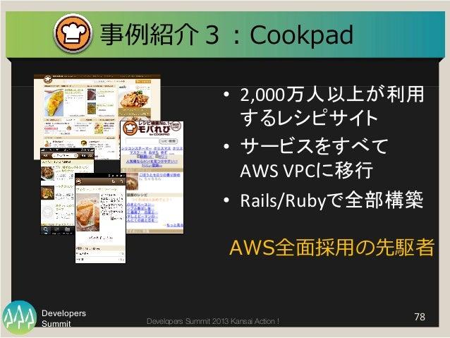 Summit Developers Developers Summit 2013 Kansai Action !   78   事例例紹介3:Cookpad   • 2,000万人以上が利用 するレシピサイト   • サービスを...
