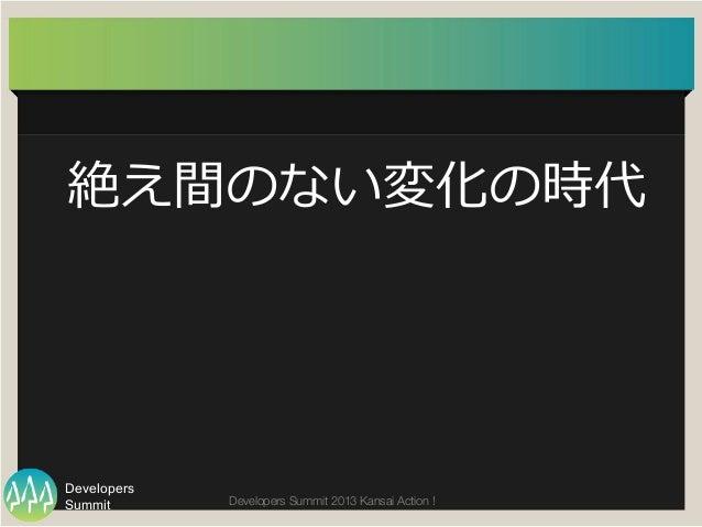 Summit Developers Developers Summit 2013 Kansai Action !  絶え間のない変化の時代