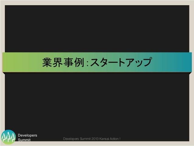 Summit Developers Developers Summit 2013 Kansai Action !  業界事例:スタートアップ