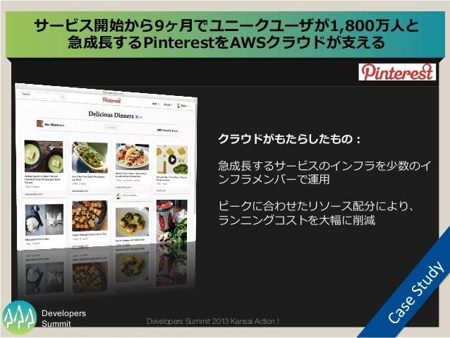 Summit Developers Developers Summit 2013 Kansai Action !  サービス開始から9ヶ⽉月でユニークユーザが1,800万⼈人と 急成⻑⾧長するPinterestをAWSクラウドが⽀支える  ...