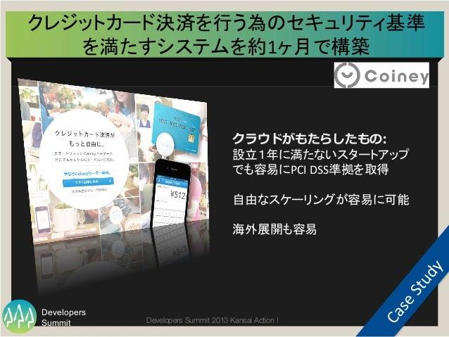 Summit Developers Developers Summit 2013 Kansai Action !  クレジットカード決済を行う為のセキュリティ基準 を満たすシステムを約1ヶ月で構築   85   クラウドがもたらしたもの...