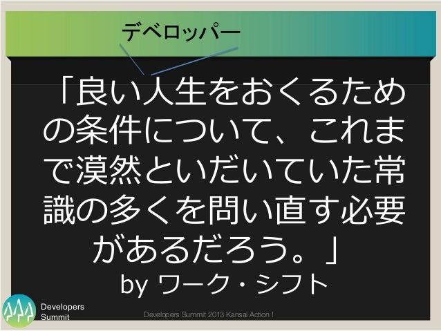 Summit Developers Developers Summit 2013 Kansai Action !  「良良い⼈人⽣生をおくるため の条件について、これま で漠然といだいていた常 識識の多くを問い直す必要 があるだろう。」 by ...