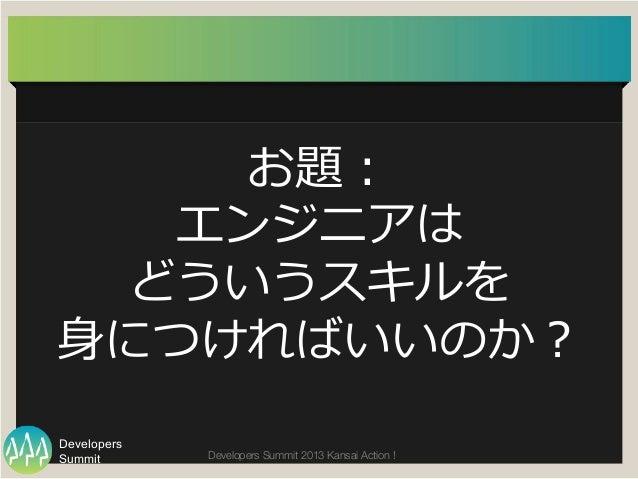 Summit Developers Developers Summit 2013 Kansai Action !  お題: エンジニアは どういうスキルを ⾝身につければいいのか?