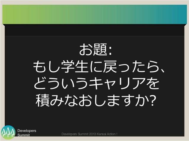 Summit Developers Developers Summit 2013 Kansai Action !  お題:  もし学⽣生に戻ったら、 どういうキャリアを 積みなおしますか?