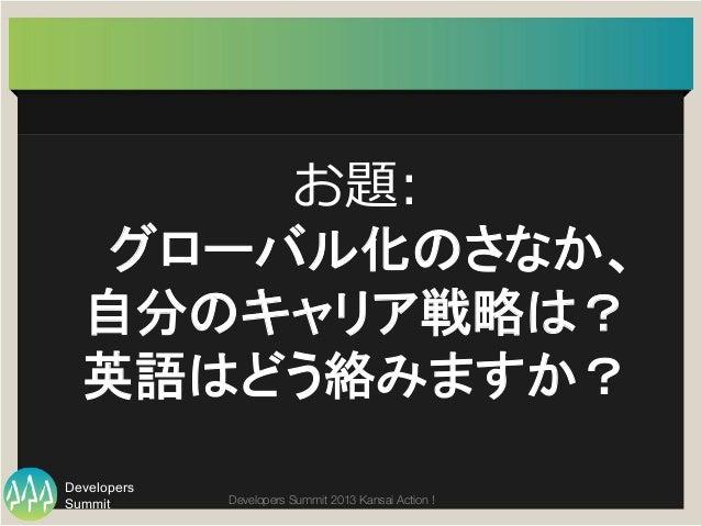 Summit Developers Developers Summit 2013 Kansai Action !  お題:  グローバル化のさなか、   自分のキャリア戦略は?   英語はどう絡みますか?