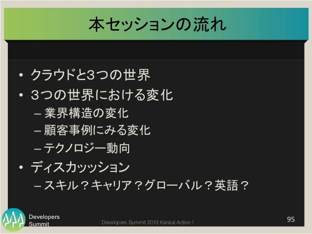 Summit Developers Developers Summit 2013 Kansai Action !  本セッションの流れ • クラウドと3つの世界   • 3つの世界における変化   –業界構造の変化   –...