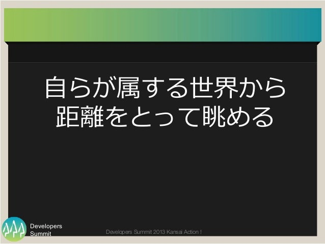 Summit Developers Developers Summit 2013 Kansai Action !  ⾃自らが属する世界から 距離離をとって眺める