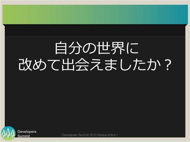 Summit Developers Developers Summit 2013 Kansai Action !  ⾃自分の世界に 改めて出会えましたか?