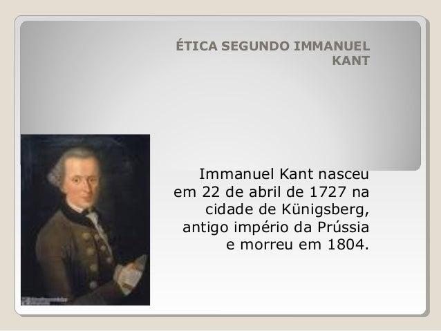 ÉTICA SEGUNDO IMMANUEL KANT Immanuel Kant nasceu em 22 de abril de 1727 na cidade de Künigsberg, antigo império da Prússia...
