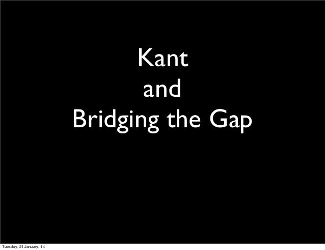 Kant and Bridging the Gap  Tuesday, 21 January, 14