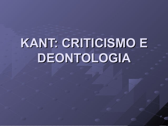 KANT: CRITICISMO EKANT: CRITICISMO E DEONTOLOGIADEONTOLOGIA