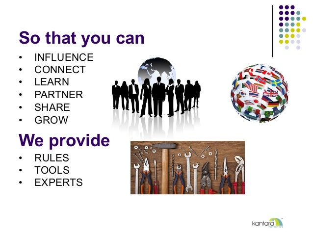 So that you can • INFLUENCE • CONNECT • LEARN • PARTNER • SHARE • GROW We provide • RULES • TOOLS • EXPERTS