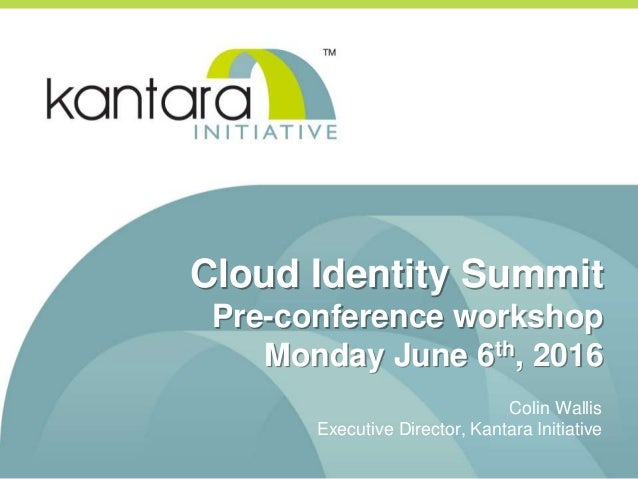 Cloud Identity Summit Pre-conference workshop Monday June 6th, 2016 Colin Wallis Executive Director, Kantara Initiative