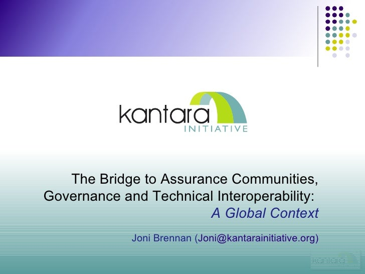 The Bridge to Assurance Communities, Governance and Technical Interoperability:   A Global Context Joni Brennan ( Joni@kan...