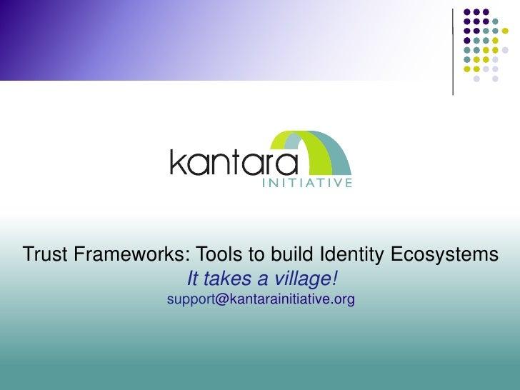 Trust Frameworks: Tools to build Identity Ecosystems                It takes a village!               support@kantarainiti...