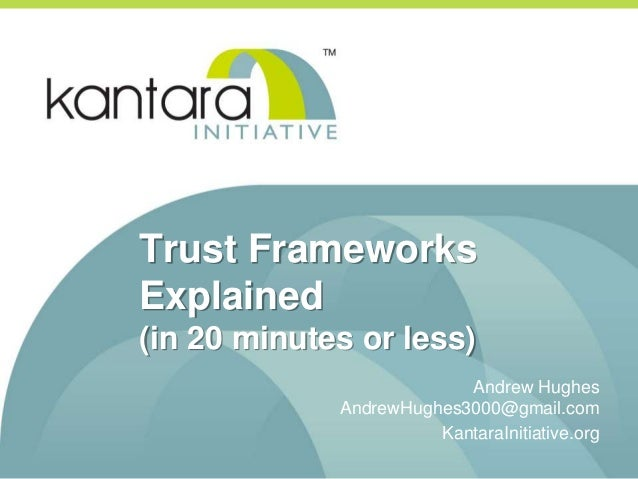 Trust Frameworks Explained (in 20 minutes or less) Andrew Hughes AndrewHughes3000@gmail.com KantaraInitiative.org