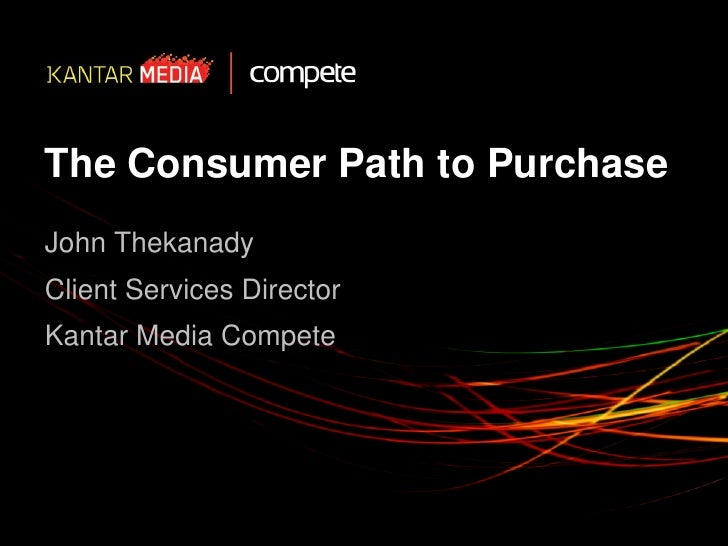 The Consumer Path to PurchaseJohn ThekanadyClient Services DirectorKantar Media Compete