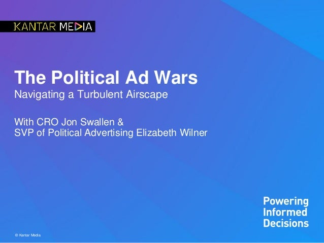 © Kantar Media The Political Ad Wars Navigating a Turbulent Airscape With CRO Jon Swallen & SVP of Political Advertising E...