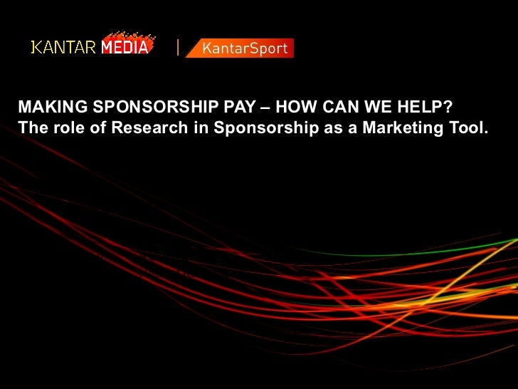 MAKING SPONSORSHIP PAY – HOW CAN WE HELP?The role of Research in Sponsorship as a Marketing Tool.  Prepared for:   MediaCo...
