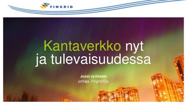 Kantaverkko nyt ja tulevaisuudessa Jussi Jyrinsalo johtaja, Fingrid Oyj