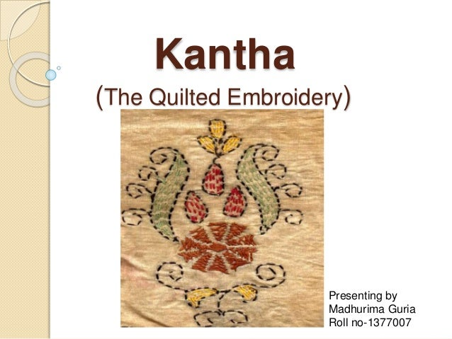 Kantha (The Quilted Embroidery) Presenting by Madhurima Guria Roll no-1377007