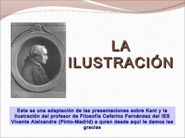 LALA ILUSTRACIÓNILUSTRACIÓN Esta es una adaptación de las presentaciones sobre Kant y la Ilustración del profesor de Filos...