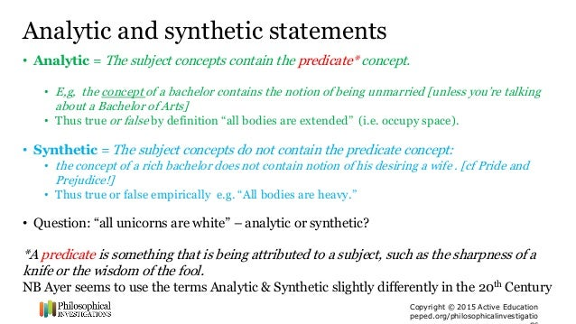 are there synthetic a priori propositions An analytic proposition is one whose truth depends on relations of ideas or concepts, and not on what it says about the world or the way the world is this has been expressed in a number of different ways german philosopher gottfried wilhelm leibniz (1646 – 1716) distinguished between what he called truths of reason and truths of fact.
