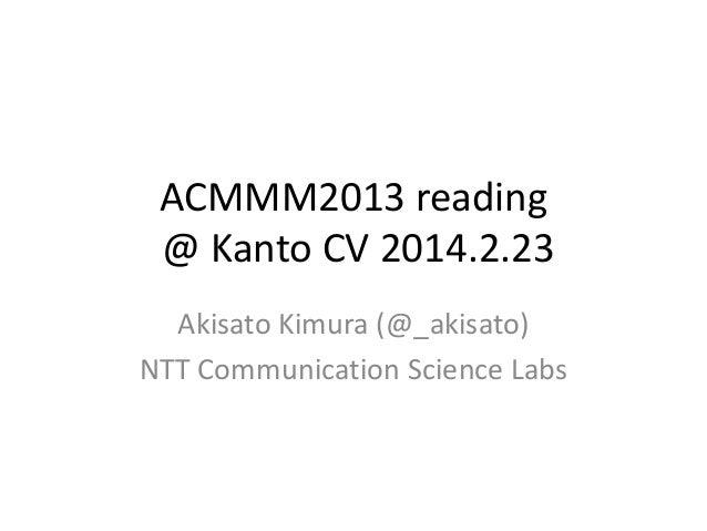 ACMMM2013 reading @ Kanto CV 2014.2.23 Akisato Kimura (@_akisato) NTT Communication Science Labs