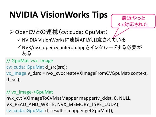 NVIDIA VisionWorks Tips ➢ OpenCVとの連携(cv::cuda::GpuMat) ✓ NVIDIA VisionWorksに連携APIが用意されている ✓ NVX/nvx_opencv_interop.hppをインク...