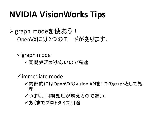 NVIDIA VisionWorks Tips ➢graph modeを使おう! OpenVXには2つのモードがあります。 ✓graph mode ✓同期処理が少ないので高速 ✓immediate mode ✓内部的にはOpenVXのVisio...