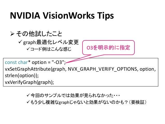 NVIDIA VisionWorks Tips ➢ その他試したこと ✓ graph最適化レベル変更 ✓コード例はこんな感じ ✓今回のサンプルでは効果が見られなかった・・・ ✓もう少し複雑なgraphじゃないと効果がないのかも?(要検証) co...