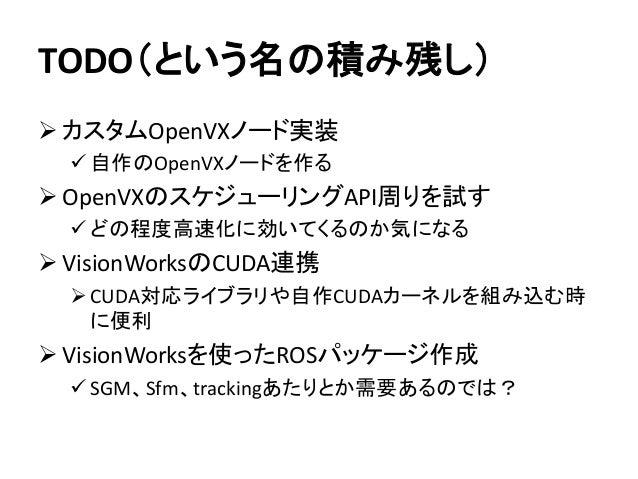 TODO(という名の積み残し) ➢ カスタムOpenVXノード実装 ✓ 自作のOpenVXノードを作る ➢ OpenVXのスケジューリングAPI周りを試す ✓ どの程度高速化に効いてくるのか気になる ➢ VisionWorksのCUDA連携 ➢...