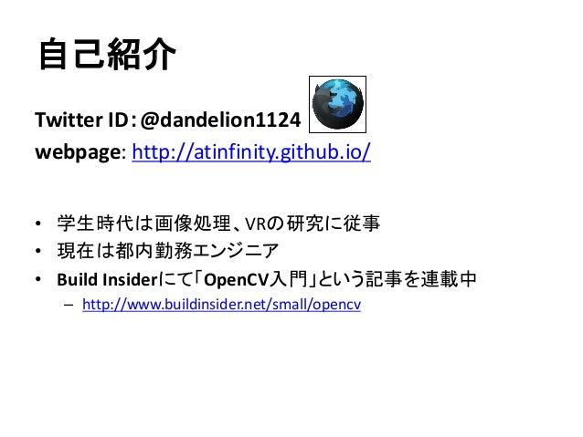 自己紹介 Twitter ID:@dandelion1124 webpage: http://atinfinity.github.io/ • 学生時代は画像処理、VRの研究に従事 • 現在は都内勤務エンジニア • Build Insiderにて...