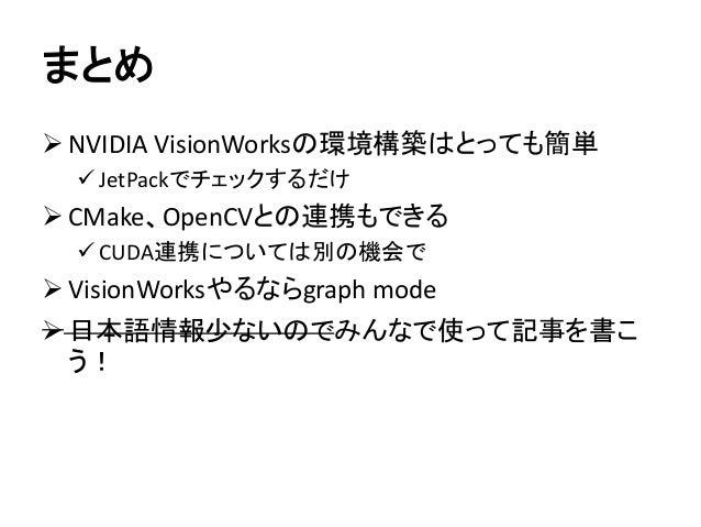 まとめ ➢ NVIDIA VisionWorksの環境構築はとっても簡単 ✓ JetPackでチェックするだけ ➢ CMake、OpenCVとの連携もできる ✓ CUDA連携については別の機会で ➢ VisionWorksやるならgraph m...