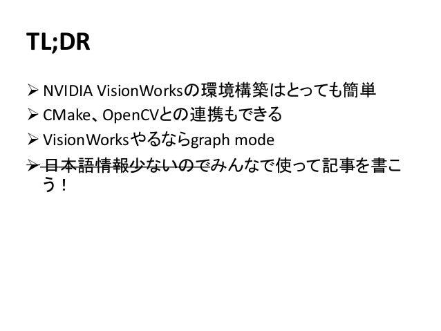 TL;DR ➢ NVIDIA VisionWorksの環境構築はとっても簡単 ➢ CMake、OpenCVとの連携もできる ➢ VisionWorksやるならgraph mode ➢ 日本語情報少ないのでみんなで使って記事を書こ う!