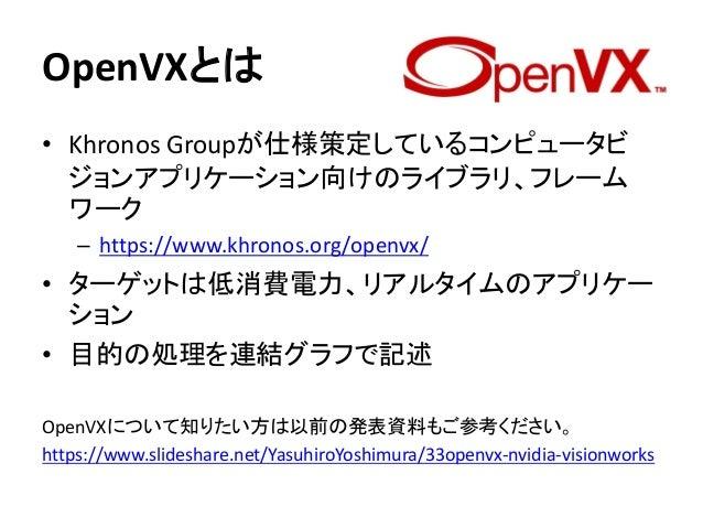 OpenVXとは • Khronos Groupが仕様策定しているコンピュータビ ジョンアプリケーション向けのライブラリ、フレーム ワーク – https://www.khronos.org/openvx/ • ターゲットは低消費電力、リアルタ...