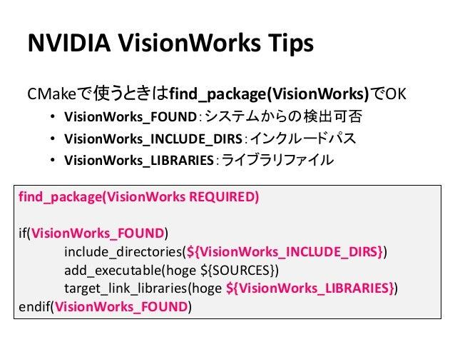 NVIDIA VisionWorks Tips CMakeで使うときはfind_package(VisionWorks)でOK • VisionWorks_FOUND:システムからの検出可否 • VisionWorks_INCLUDE_DIRS...