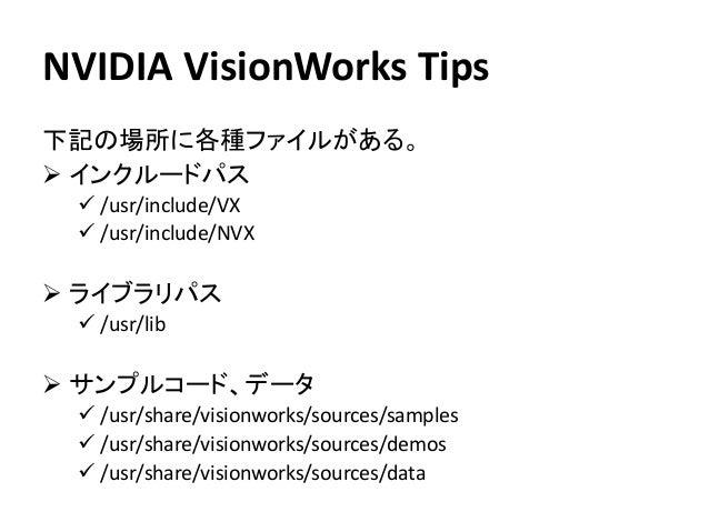 NVIDIA VisionWorks Tips 下記の場所に各種ファイルがある。 ➢ インクルードパス ✓ /usr/include/VX ✓ /usr/include/NVX ➢ ライブラリパス ✓ /usr/lib ➢ サンプルコード、デー...