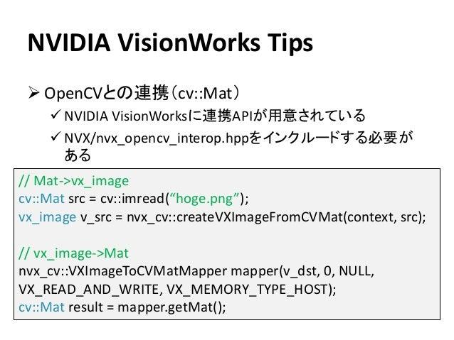 NVIDIA VisionWorks Tips ➢ OpenCVとの連携(cv::Mat) ✓ NVIDIA VisionWorksに連携APIが用意されている ✓ NVX/nvx_opencv_interop.hppをインクルードする必要が ...