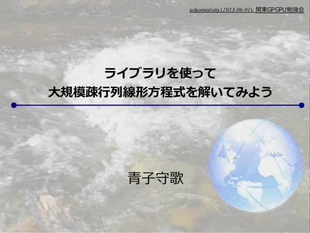 aokomoriuta (2013-06-01): 関東GPGPU勉強会青子守歌ライブラリを使って大規模疎行列線形方程式を解いてみよう
