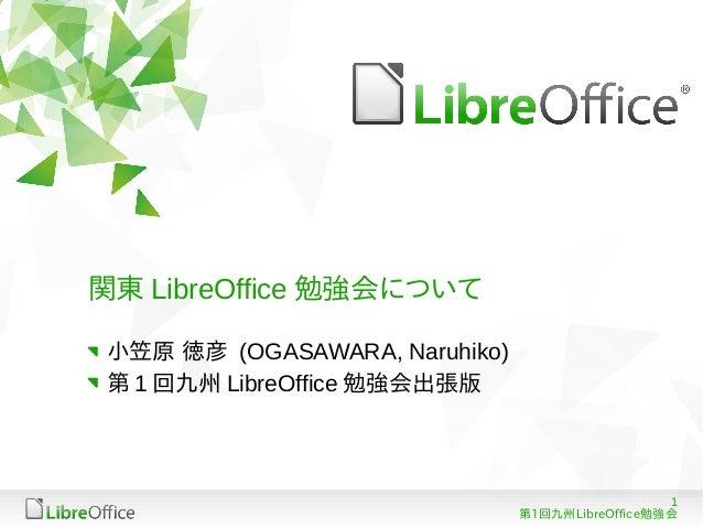 関東 LibreOffice 勉強会について 小笠原 徳彦 (OGASAWARA, Naruhiko) 第 1 回九州 LibreOffice 勉強会出張版                                            ...